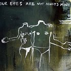 your eyes are not always mine